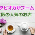 「生タピオカ」大阪の人気のお店を紹介!モッチャムは?場所やメニューは?
