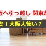 大阪へ関東から引っ越し!不安の原因は大阪人は怖い?上手く付き合う方法は?