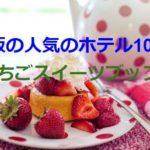 2020いちごスイーツブッフェ!大阪で人気のホテル10選!料金や期間は?安いのは?