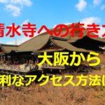 大阪から清水寺への行き方!電車で便利なのは?料金や時間は?バス・タクシーは?