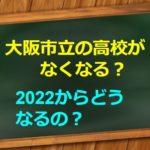 2022年大阪市立の高校がなくなる?府立高校に?受験生に影響は?