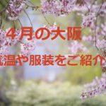4月の大阪の気温や服装は?上旬・下旬は?上着や旅行の靴は?
