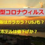 コロナウイルスの影響で大阪の観光地はガラガラ?USJは?ホテルの料金は値下げ?