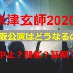 2020米津玄師のライブ大阪公演は中止?開催?延期?振替公演について