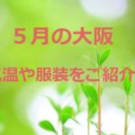 大阪の5月の気温や服装は?上旬・下旬は?半袖・長袖・上着はいる?